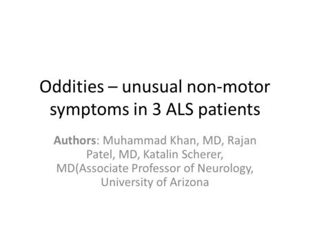 Oddities – unusual non-motor symptoms in 3 ALS patients Authors: Muhammad Khan, MD, Rajan Patel, MD, Katalin Scherer, MD(Associate Professor of Neurology,