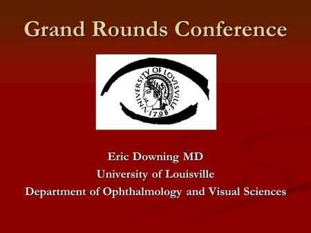 Grand Rounds Conference Eric Downing MD University of Louisville Department of Ophthalmology and Visual Sciences.