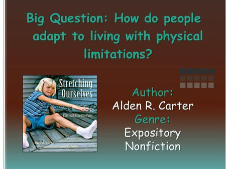 Author: Alden R. Carter Genre: Expository Nonfiction Big Question: How do people adapt to living with physical limitations?