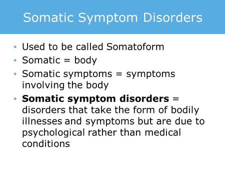 Somatic Symptom Disorders Used to be called Somatoform Somatic = body Somatic symptoms = symptoms involving the body Somatic symptom disorders = disorders.