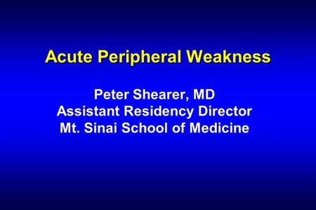 Acute Peripheral Weakness Peter Shearer, MD Assistant Residency Director Mt. Sinai School of Medicine.