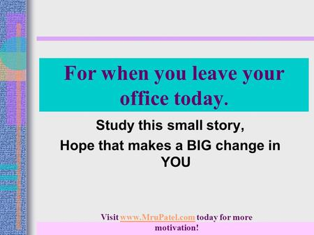 For when you leave your office today. Study this small story, Hope that makes a BIG change in YOU Visit www.MruPatel.com today for more motivation!www.MruPatel.com.