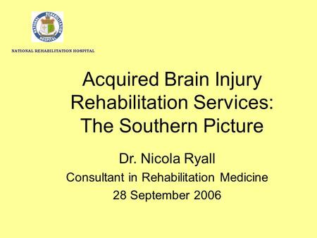 Acquired Brain Injury Rehabilitation Services: The Southern Picture Dr. Nicola Ryall Consultant in Rehabilitation Medicine 28 September 2006 NATIONAL REHABILITATION.