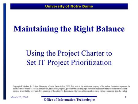 University of Notre Dame Office of Information Technologies March 26, 20031 Maintaining the Right Balance Using the Project Charter to Set IT Project Prioritization.