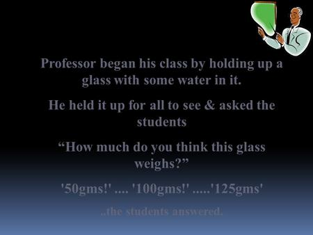 "Professor began his class by holding up a glass with some water in it. He held it up for all to see & asked the students ""How much do you think this glass."