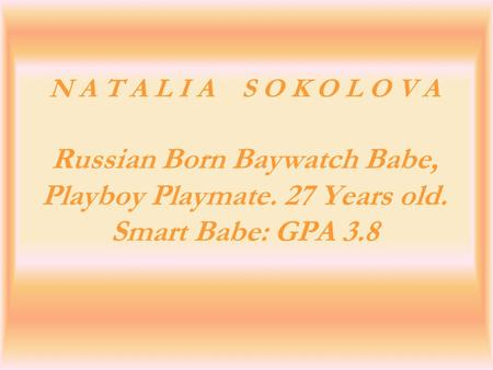 N A T A L I A S O K O L O V A Russian Born Baywatch Babe, Playboy Playmate. 27 Years old. Smart Babe: GPA 3.8.