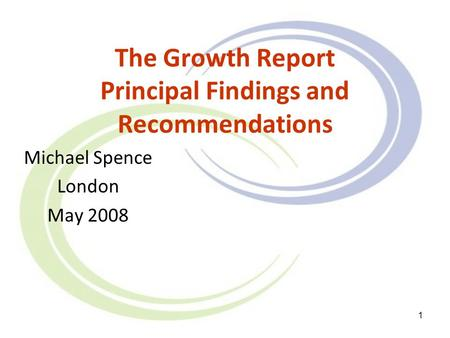 1 The Growth Report Principal Findings and Recommendations Michael Spence London May 2008.