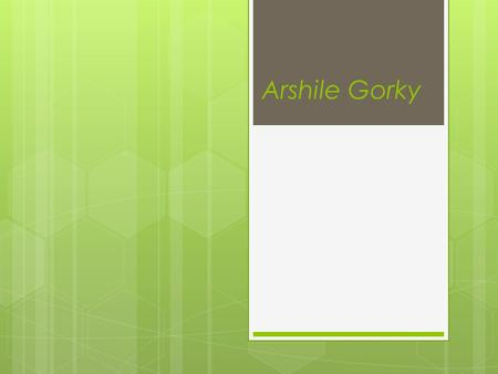 Arshile Gorky.  About the author  Subject  The most important works  Paintings  Bibliography.