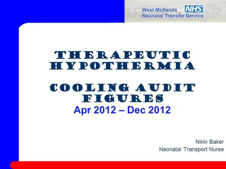 West Midlands Neonatal Transfer Service Therapeutic Hypothermia Cooling Audit Figures Apr 2012 – Dec 2012 Nikki Baker Neonatal Transport Nurse.