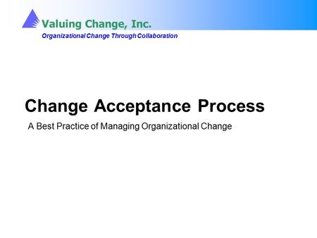 Valuing Change, Inc. Organizational Change Through Collaboration Valuing Change, Inc. Organizational Change Through Collaboration Change Acceptance Process.