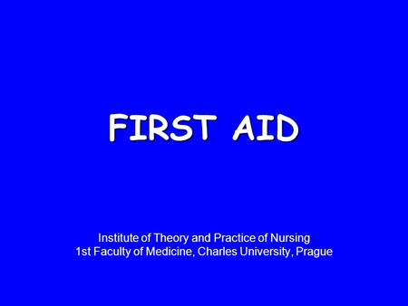 FIRST AID Institute of Theory and Practice of Nursing 1st Faculty of Medicine, Charles University, Prague.