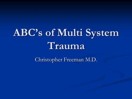 ABC's of Multi System Trauma Christopher Freeman M.D.