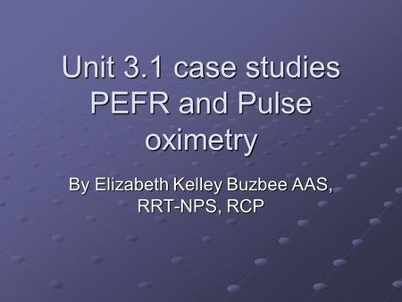 Unit 3.1 case studies PEFR and Pulse oximetry By Elizabeth Kelley Buzbee AAS, RRT-NPS, RCP.