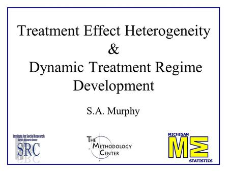 Treatment Effect Heterogeneity & Dynamic Treatment Regime Development S.A. Murphy.