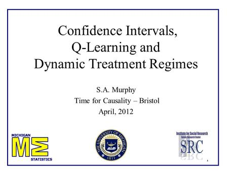 11 Confidence Intervals, Q-Learning and Dynamic Treatment Regimes S.A. Murphy Time for Causality – Bristol April, 2012 TexPoint fonts used in EMF. Read.