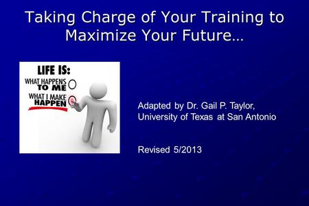 Taking Charge of Your Training to Maximize Your Future… Adapted by Dr. Gail P. Taylor, University of Texas at San Antonio Revised 5/2013.
