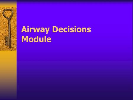 Airway Decisions Module Gaining control of the airway is an essential goal in caring for patients.