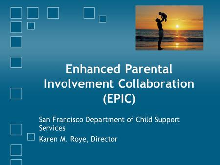 Enhanced Parental Involvement Collaboration (EPIC) San Francisco Department of Child Support Services Karen M. Roye, Director.