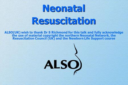 Neonatal Resuscitation ALSO(UK) wish to thank Dr S Richmond for this talk and fully acknowledge the use of material copyright the northern Neonatal Network,