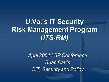 U.Va.'s IT Security Risk Management Program (ITS-RM) April 2004 LSP Conference Brian Davis OIT, Security and Policy.