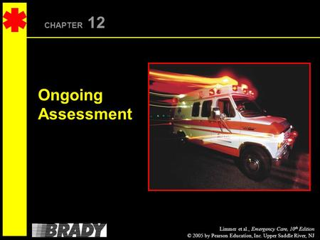 Limmer et al., Emergency Care, 10 th Edition © 2005 by Pearson Education, Inc. Upper Saddle River, NJ CHAPTER 12 Ongoing Assessment.