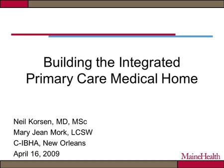 Building the Integrated Primary Care Medical Home Neil Korsen, MD, MSc Mary Jean Mork, LCSW C-IBHA, New Orleans April 16, 2009.