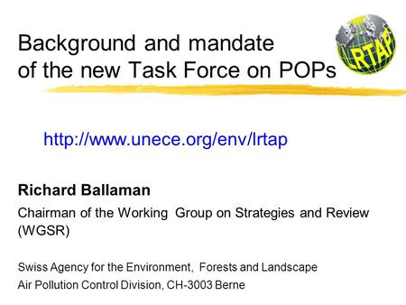 Background and mandate of the new Task Force on POPs  Richard Ballaman Chairman of the Working Group on Strategies and Review.