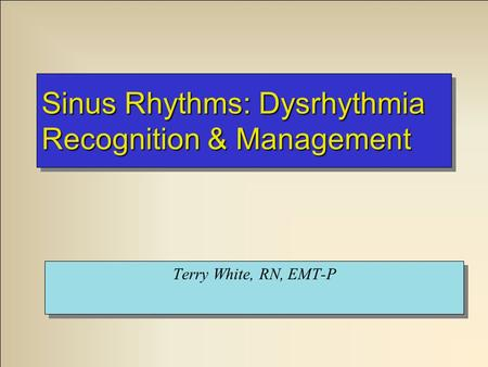 Sinus Rhythms: Dysrhythmia Recognition & Management Terry White, RN, EMT-P.