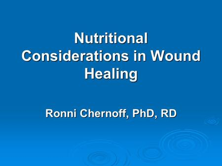 Nutritional Considerations in Wound Healing Ronni Chernoff, PhD, RD.