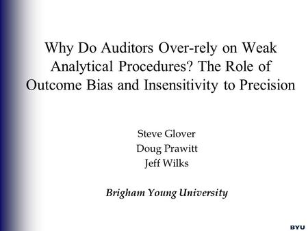 Why Do Auditors Over-rely on Weak Analytical Procedures? The Role of Outcome Bias and Insensitivity to Precision Steve Glover Doug Prawitt Jeff Wilks Brigham.