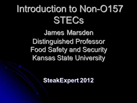 Introduction to Non-O157 STECs James Marsden Distinguished Professor Food Safety and Security Kansas State University Introduction to Non-O157 STECs James.