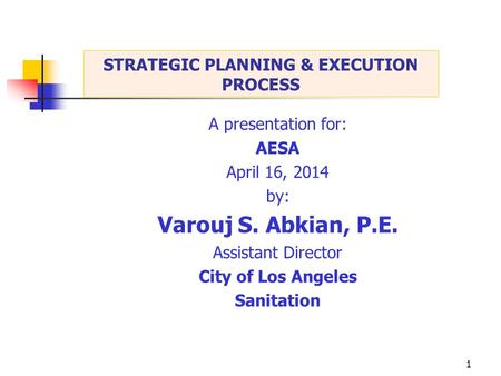 1 A presentation for: AESA April 16, 2014 by: Varouj S. Abkian, P.E. Assistant Director City of Los Angeles Sanitation STRATEGIC PLANNING & EXECUTION PROCESS.