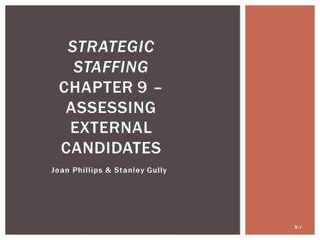 Jean Phillips & Stanley Gully 9-1 STRATEGIC STAFFING CHAPTER 9 – ASSESSING EXTERNAL CANDIDATES.