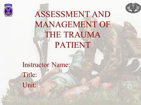 ASSESSMENT AND MANAGEMENT OF THE TRAUMA PATIENT Instructor Name: Title: Unit: