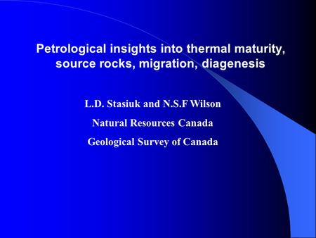 Petrological insights into thermal maturity, source rocks, migration, diagenesis L.D. Stasiuk and N.S.F Wilson Natural Resources Canada Geological Survey.