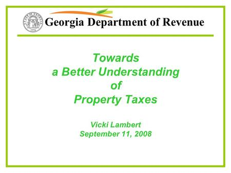 Georgia Department of Revenue Towards a Better Understanding of Property Taxes Vicki Lambert September 11, 2008.