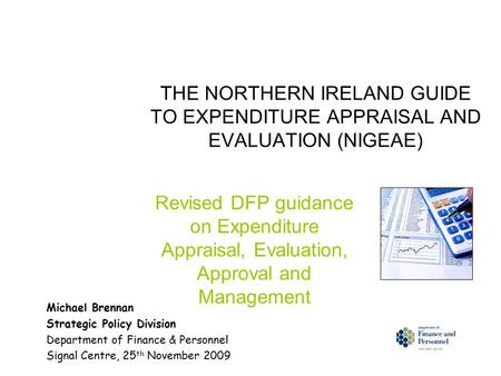 THE NORTHERN IRELAND GUIDE TO EXPENDITURE APPRAISAL AND EVALUATION (NIGEAE) Revised DFP guidance on Expenditure Appraisal, Evaluation, Approval and Management.