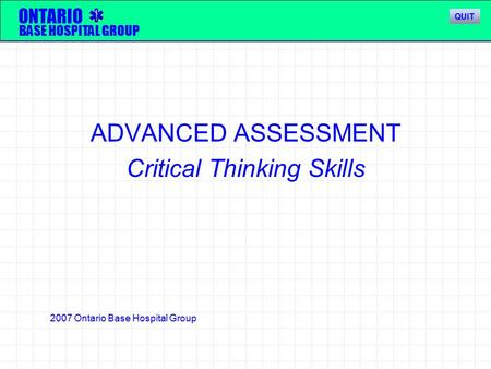 ADVANCED ASSESSMENT Critical Thinking Skills ONTARIO BASE HOSPITAL GROUP 2007 Ontario Base Hospital Group QUIT.