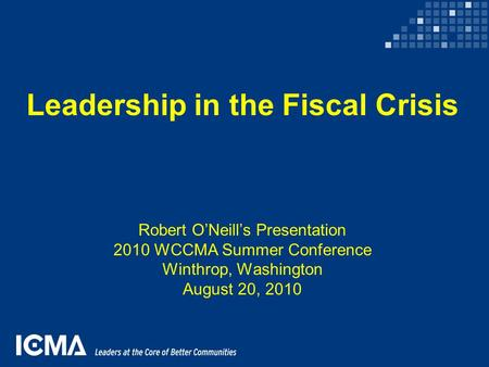 Leadership in the Fiscal Crisis Robert O'Neill's Presentation 2010 WCCMA Summer Conference Winthrop, Washington August 20, 2010.