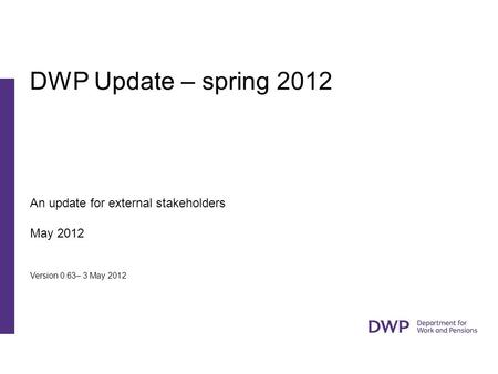 An update for external stakeholders May 2012 Version 0.63– 3 May 2012 DWP Update – spring 2012.