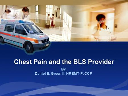 Chest Pain and the BLS Provider By Daniel B. Green II, NREMT-P, CCP.