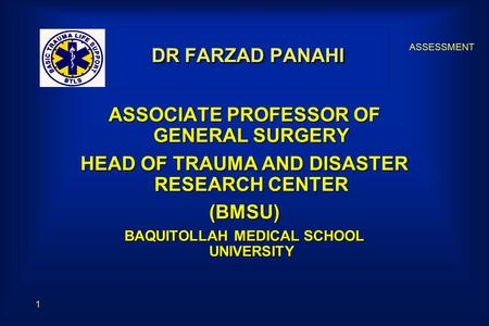 ASSESSMENT 1 DR FARZAD PANAHI ASSOCIATE PROFESSOR OF GENERAL SURGERY HEAD OF TRAUMA AND DISASTER RESEARCH CENTER (BMSU) BAQUITOLLAH MEDICAL SCHOOL UNIVERSITY.