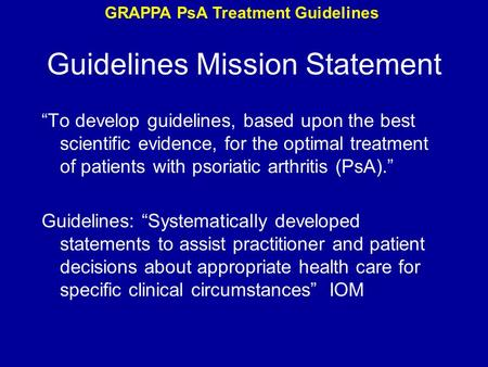 "Guidelines Mission Statement ""To develop guidelines, based upon the best scientific evidence, for the optimal treatment of patients with psoriatic arthritis."