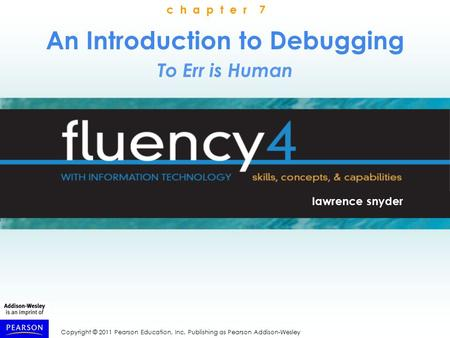Copyright © 2011 Pearson Education, Inc. Publishing as Pearson Addison-Wesley An Introduction to Debugging To Err is Human lawrence snyder c h a p t e.