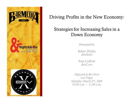 Driving Profits in the New Economy: Strategies for Increasing <strong>Sales</strong> in a Down Economy Presented by Robert Plotkin BarMedia Sean Ludford BevX.com Nightclub.