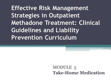 Effective Risk Management Strategies in Outpatient Methadone Treatment: Clinical Guidelines and Liability Prevention Curriculum MODULE 5 Take-Home Medication.