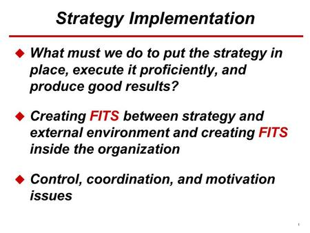 1 Strategy Implementation  What must we do to put the strategy in place, execute it proficiently, and produce good results?  Creating FITS between strategy.