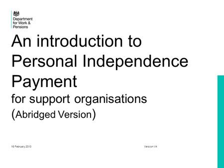 An introduction to Personal Independence Payment for support organisations (Abridged Version) 15 February 2013.
