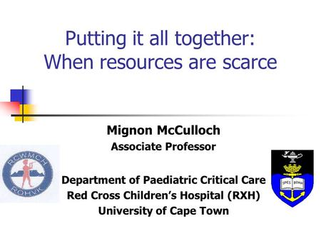 Putting it all together: When resources are scarce Mignon McCulloch Associate Professor Department of Paediatric Critical Care Red Cross Children's Hospital.