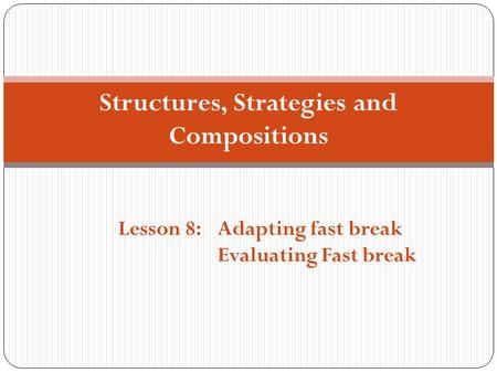 Structures, Strategies and Compositions Lesson 8:Adapting fast break Evaluating Fast break.